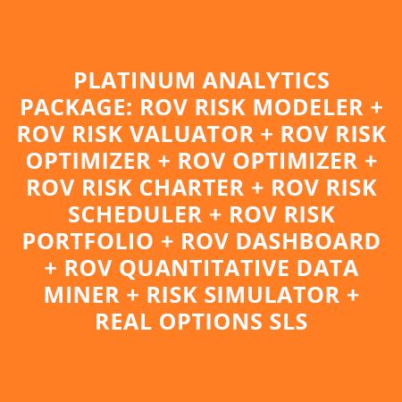 PLATINUM ANALYTICS PACKAGE: ROV RISK MODELER + ROV RISK VALUATOR + ROV RISK OPTIMIZER + ROV OPTIMIZER + ROV RISK CHARTER + ROV RISK SCHEDULER + ROV RISK PORTFOLIO + ROV DASHBOARD + ROV QUANTITATIVE DATA MINER + RISK SIMULATOR + REAL OPTIONS SLS